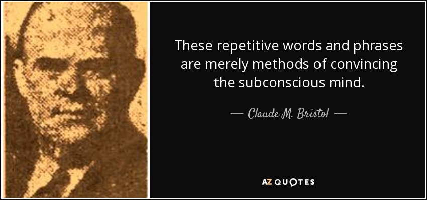 These repetitive words and phrases are merely methods of convincing the subconscious mind. - Claude M. Bristol