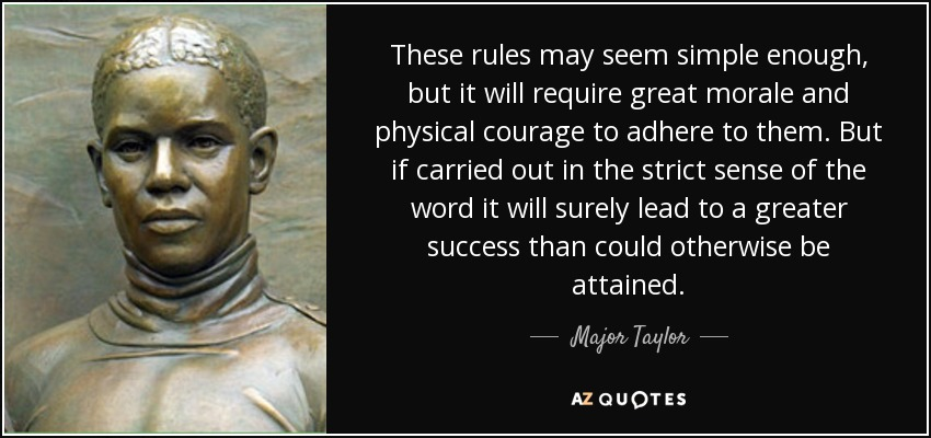 These rules may seem simple enough, but it will require great morale and physical courage to adhere to them. But if carried out in the strict sense of the word it will surely lead to a greater success than could otherwise be attained. - Major Taylor
