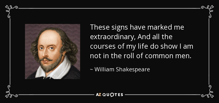 These signs have marked me extraordinary, And all the courses of my life do show I am not in the roll of common men. - William Shakespeare