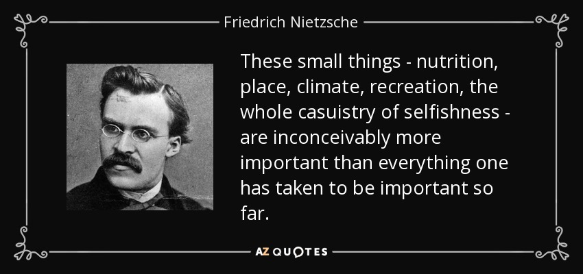These small things - nutrition, place, climate, recreation, the whole casuistry of selfishness - are inconceivably more important than everything one has taken to be important so far. - Friedrich Nietzsche