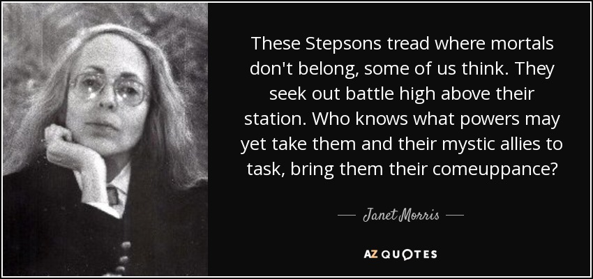 These Stepsons tread where mortals don't belong, some of us think. They seek out battle high above their station. Who knows what powers may yet take them and their mystic allies to task, bring them their comeuppance? - Janet Morris