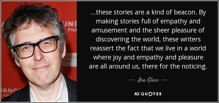 ...these stories are a kind of beacon. By making stories full of empathy and amusement and the sheer pleasure of discovering the world, these writers reassert the fact that we live in a world where joy and empathy and pleasure are all around us, there for the noticing. - Ira Glass