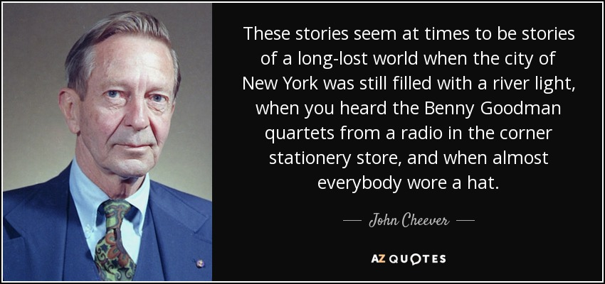 These stories seem at times to be stories of a long-lost world when the city of New York was still filled with a river light, when you heard the Benny Goodman quartets from a radio in the corner stationery store, and when almost everybody wore a hat. - John Cheever