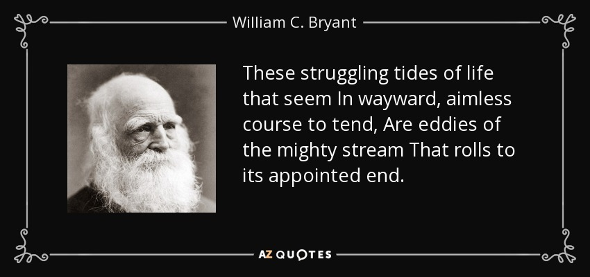 These struggling tides of life that seem In wayward, aimless course to tend, Are eddies of the mighty stream That rolls to its appointed end. - William C. Bryant