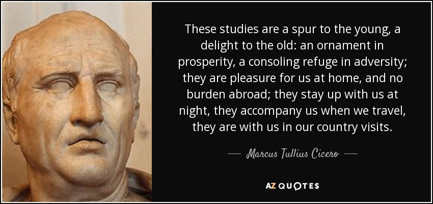 These studies are a spur to the young, a delight to the old: an ornament in prosperity, a consoling refuge in adversity; they are pleasure for us at home, and no burden abroad; they stay up with us at night, they accompany us when we travel, they are with us in our country visits. - Marcus Tullius Cicero