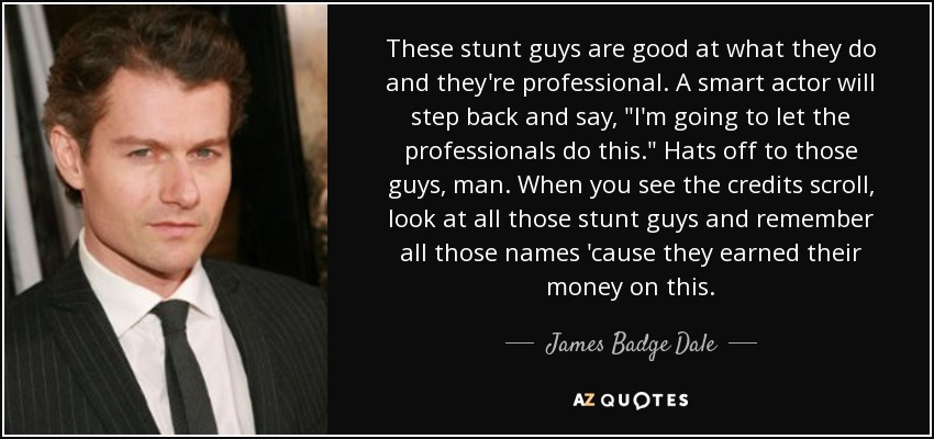 These stunt guys are good at what they do and they're professional. A smart actor will step back and say,