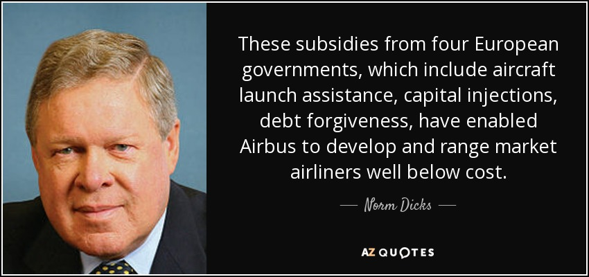 These subsidies from four European governments, which include aircraft launch assistance, capital injections, debt forgiveness, have enabled Airbus to develop and range market airliners well below cost. - Norm Dicks