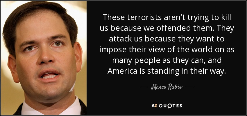 These terrorists aren't trying to kill us because we offended them. They attack us because they want to impose their view of the world on as many people as they can, and America is standing in their way. - Marco Rubio