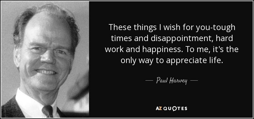 These things I wish for you-tough times and disappointment, hard work and happiness. To me, it's the only way to appreciate life. - Paul Harvey