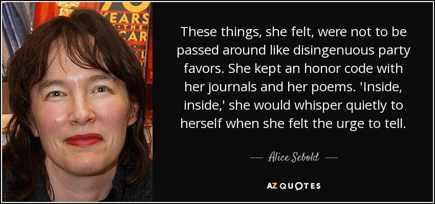 These things, she felt, were not to be passed around like disingenuous party favors. She kept an honor code with her journals and her poems. 'Inside, inside,' she would whisper quietly to herself when she felt the urge to tell... - Alice Sebold