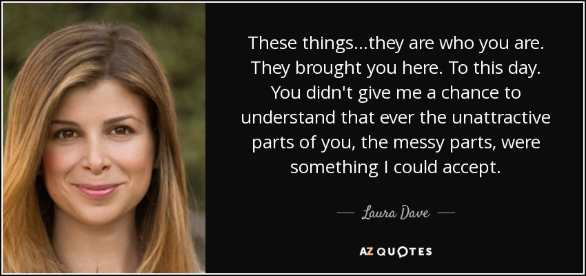These things...they are who you are. They brought you here. To this day. You didn't give me a chance to understand that ever the unattractive parts of you, the messy parts, were something I could accept. - Laura Dave