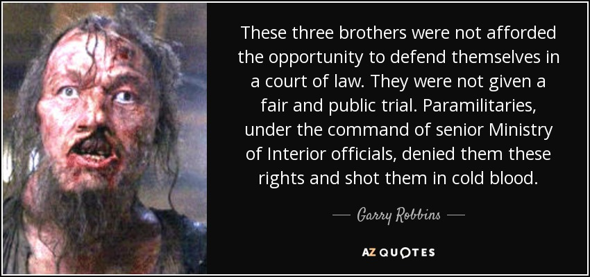 These three brothers were not afforded the opportunity to defend themselves in a court of law. They were not given a fair and public trial. Paramilitaries, under the command of senior Ministry of Interior officials, denied them these rights and shot them in cold blood. - Garry Robbins