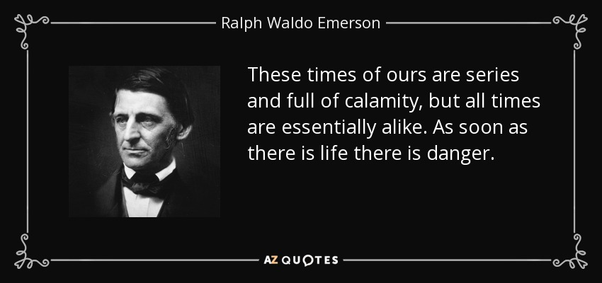 These times of ours are series and full of calamity, but all times are essentially alike. As soon as there is life there is danger. - Ralph Waldo Emerson