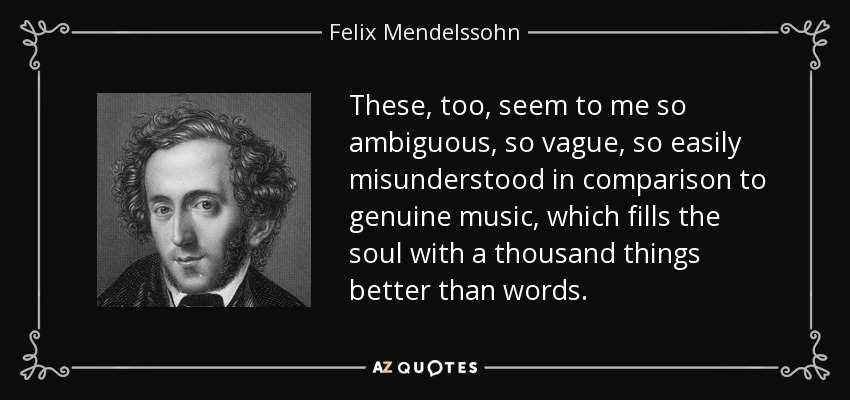 These, too, seem to me so ambiguous, so vague, so easily misunderstood in comparison to genuine music, which fills the soul with a thousand things better than words. - Felix Mendelssohn