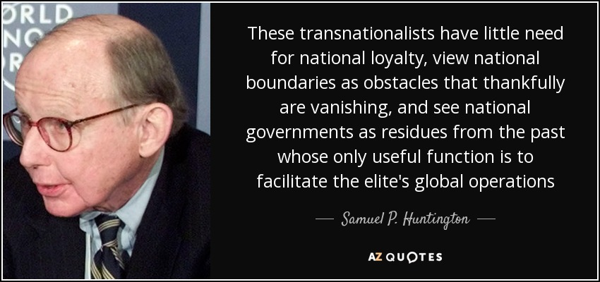 These transnationalists have little need for national loyalty, view national boundaries as obstacles that thankfully are vanishing, and see national governments as residues from the past whose only useful function is to facilitate the elite's global operations - Samuel P. Huntington