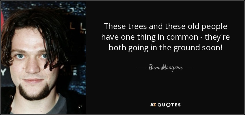 These trees and these old people have one thing in common - they're both going in the ground soon! - Bam Margera