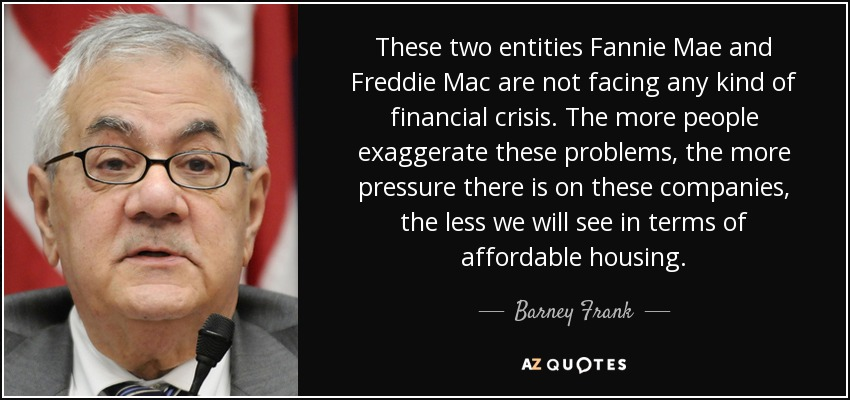 These two entities Fannie Mae and Freddie Mac are not facing any kind of financial crisis. The more people exaggerate these problems, the more pressure there is on these companies, the less we will see in terms of affordable housing. - Barney Frank
