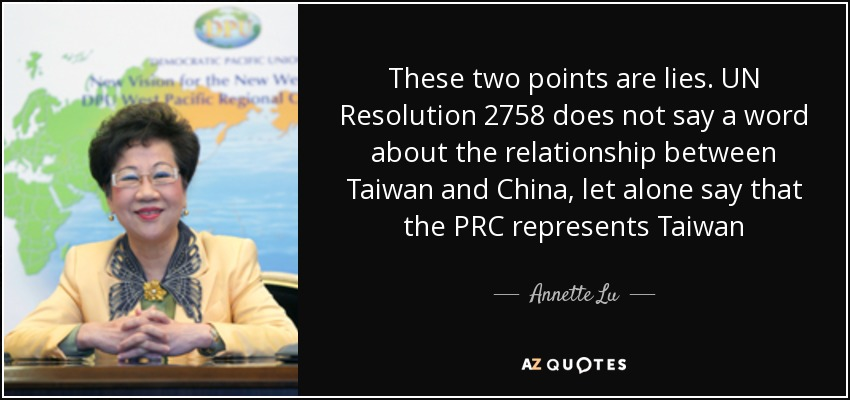 These two points are lies. UN Resolution 2758 does not say a word about the relationship between Taiwan and China, let alone say that the PRC represents Taiwan - Annette Lu