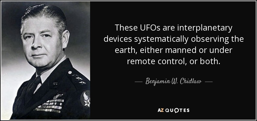 These UFOs are interplanetary devices systematically observing the earth, either manned or under remote control, or both. - Benjamin W. Chidlaw