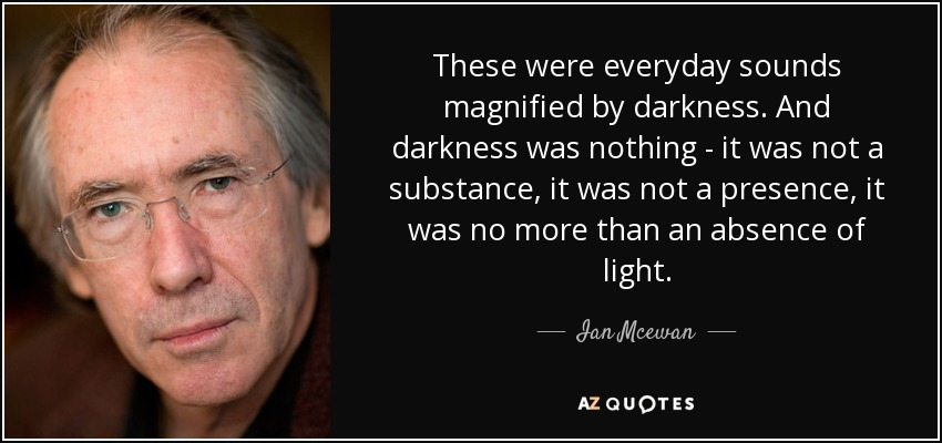 These were everyday sounds magnified by darkness. And darkness was nothing - it was not a substance, it was not a presence, it was no more than an absence of light. - Ian Mcewan