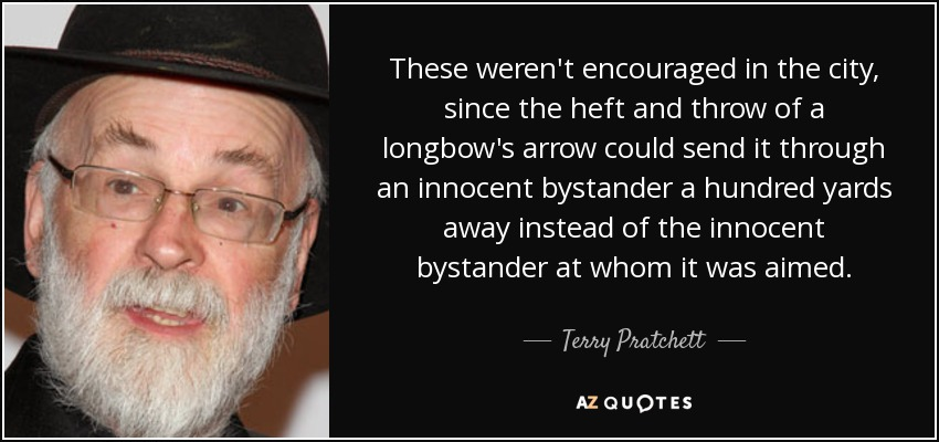 These weren't encouraged in the city, since the heft and throw of a longbow's arrow could send it through an innocent bystander a hundred yards away instead of the innocent bystander at whom it was aimed. - Terry Pratchett