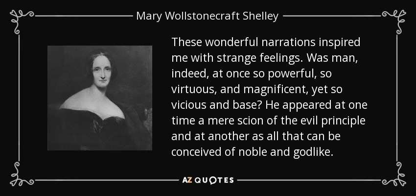 These wonderful narrations inspired me with strange feelings. Was man, indeed, at once so powerful, so virtuous, and magnificent, yet so vicious and base? He appeared at one time a mere scion of the evil principle and at another as all that can be conceived of noble and godlike. - Mary Wollstonecraft Shelley