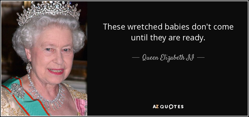 These wretched babies don't come until they are ready. - Queen Elizabeth II