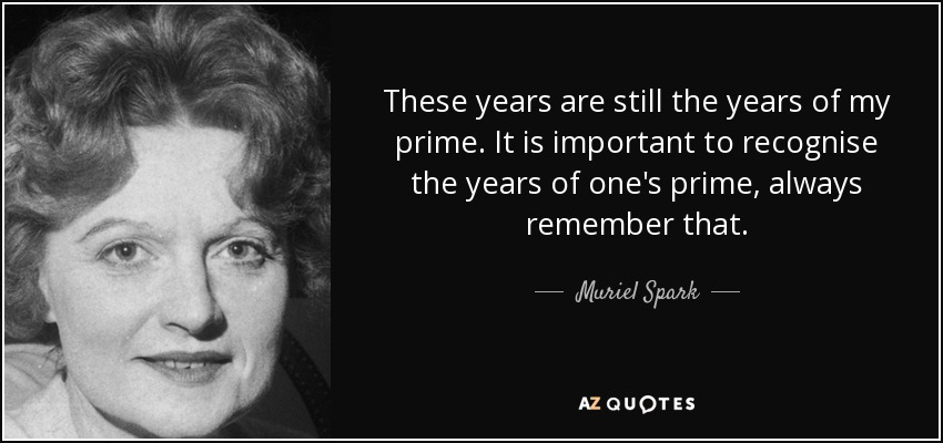 These years are still the years of my prime. It is important to recognise the years of one's prime, always remember that. - Muriel Spark