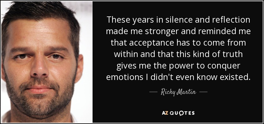 These years in silence and reflection made me stronger and reminded me that acceptance has to come from within and that this kind of truth gives me the power to conquer emotions I didn't even know existed. - Ricky Martin