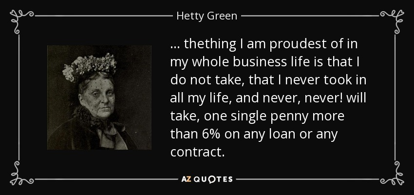 ... thething I am proudest of in my whole business life is that I do not take, that I never took in all my life, and never, never! will take, one single penny more than 6% on any loan or any contract. - Hetty Green