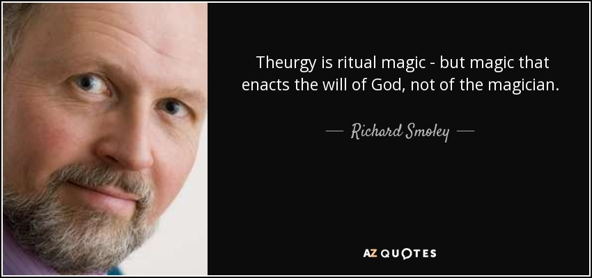 Theurgy is ritual magic - but magic that enacts the will of God, not of the magician. It brings divine energies down to earth, elevating and spiritualizing the world of matter, including the very being and substance of the participants. Each time the believer takes part with attention and devotion, he or she becomes more attuned to God. - Richard Smoley