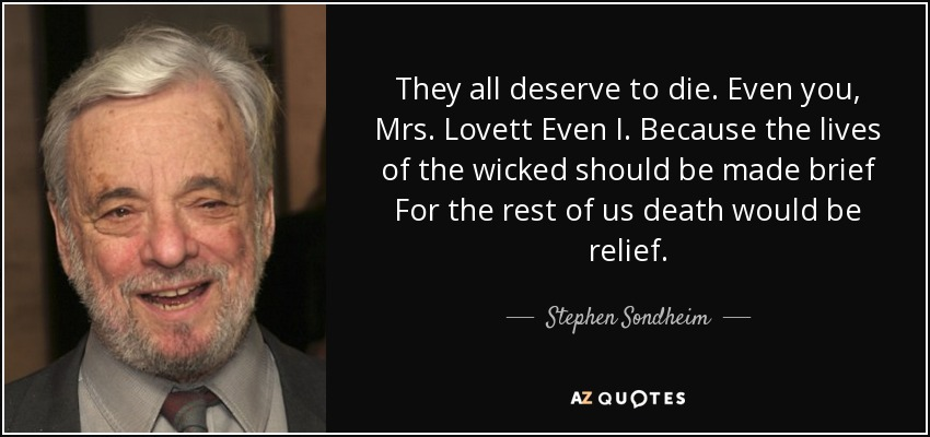 They all deserve to die. Even you, Mrs. Lovett Even I. Because the lives of the wicked should be made brief For the rest of us death would be relief. - Stephen Sondheim
