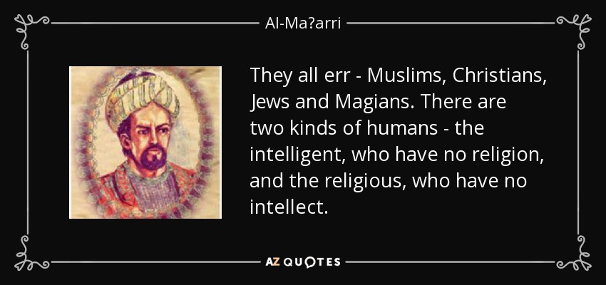 They all err - Muslims, Christians, Jews and Magians. There are two kinds of humans - the intelligent, who have no religion, and the religious, who have no intellect. - Al-Maʿarri