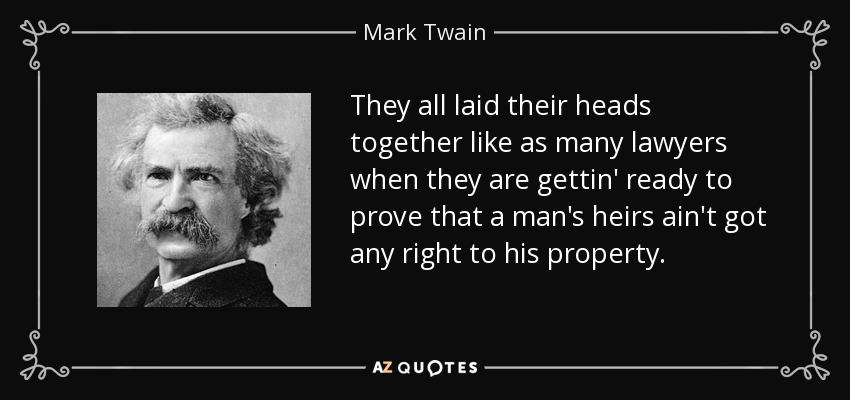 They all laid their heads together like as many lawyers when they are gettin' ready to prove that a man's heirs ain't got any right to his property. - Mark Twain