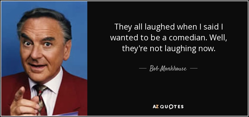 They all laughed when I said I wanted to be a comedian. Well, they're not laughing now. - Bob Monkhouse