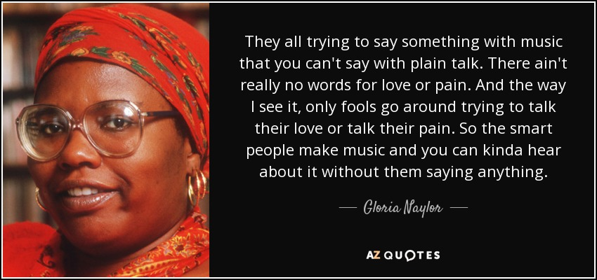 They all trying to say something with music that you can't say with plain talk. There ain't really no words for love or pain. And the way I see it, only fools go around trying to talk their love or talk their pain. So the smart people make music and you can kinda hear about it without them saying anything. - Gloria Naylor