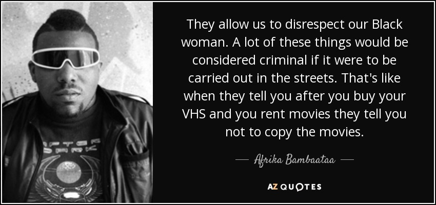 They allow us to disrespect our Black woman. A lot of these things would be considered criminal if it were to be carried out in the streets. That's like when they tell you after you buy your VHS and you rent movies they tell you not to copy the movies. - Afrika Bambaataa