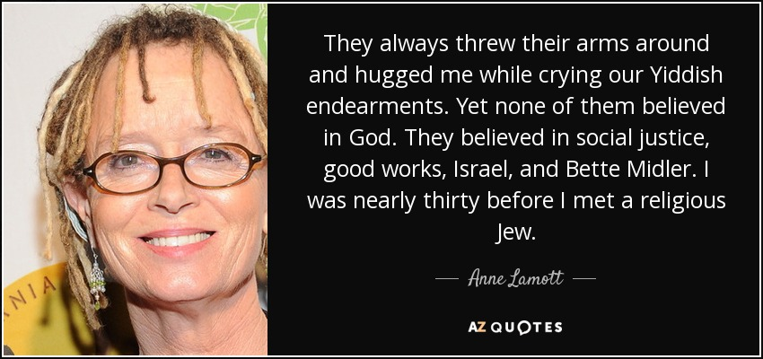 They always threw their arms around and hugged me while crying our Yiddish endearments. Yet none of them believed in God. They believed in social justice, good works, Israel, and Bette Midler. I was nearly thirty before I met a religious Jew. - Anne Lamott