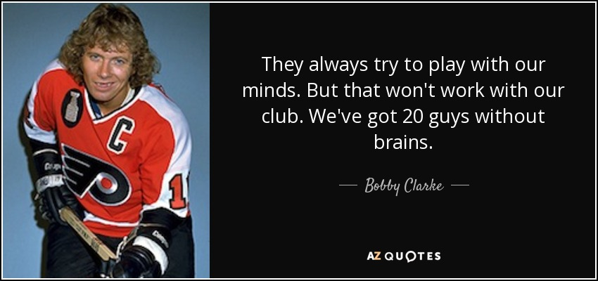 They always try to play with our minds. But that won't work with our club. We've got 20 guys without brains. - Bobby Clarke