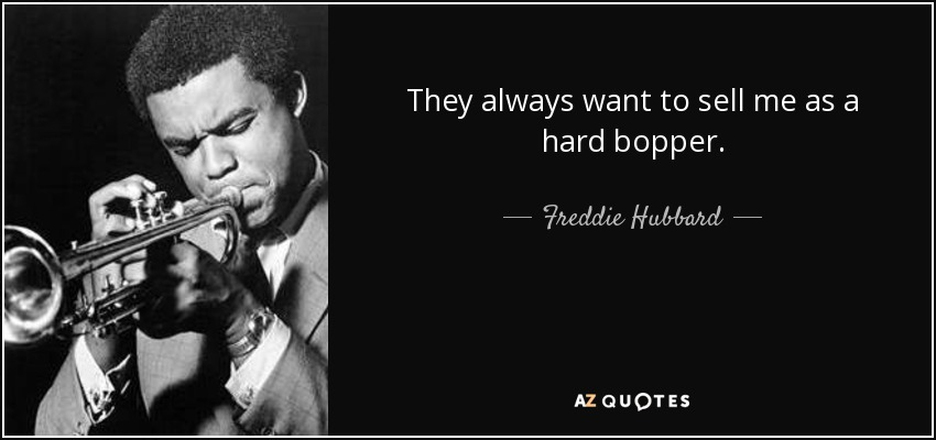 They always want to sell me as a hard bopper. - Freddie Hubbard
