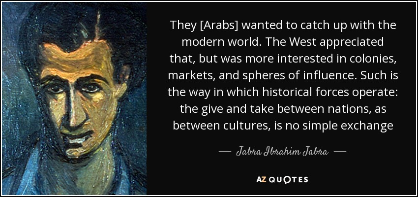 They [Arabs] wanted to catch up with the modern world. The West appreciated that, but was more interested in colonies, markets, and spheres of influence. Such is the way in which historical forces operate: the give and take between nations, as between cultures, is no simple exchange - Jabra Ibrahim Jabra