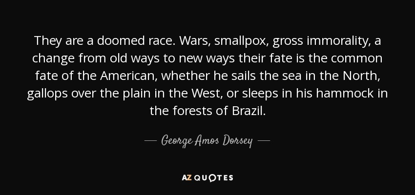 They are a doomed race. Wars, smallpox, gross immorality, a change from old ways to new ways their fate is the common fate of the American, whether he sails the sea in the North, gallops over the plain in the West, or sleeps in his hammock in the forests of Brazil. - George Amos Dorsey