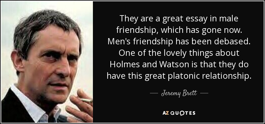 They are a great essay in male friendship, which has gone now. Men's friendship has been debased. One of the lovely things about Holmes and Watson is that they do have this great platonic relationship. - Jeremy Brett