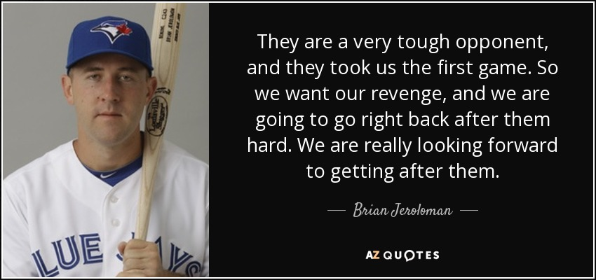 They are a very tough opponent, and they took us the first game. So we want our revenge, and we are going to go right back after them hard. We are really looking forward to getting after them. - Brian Jeroloman