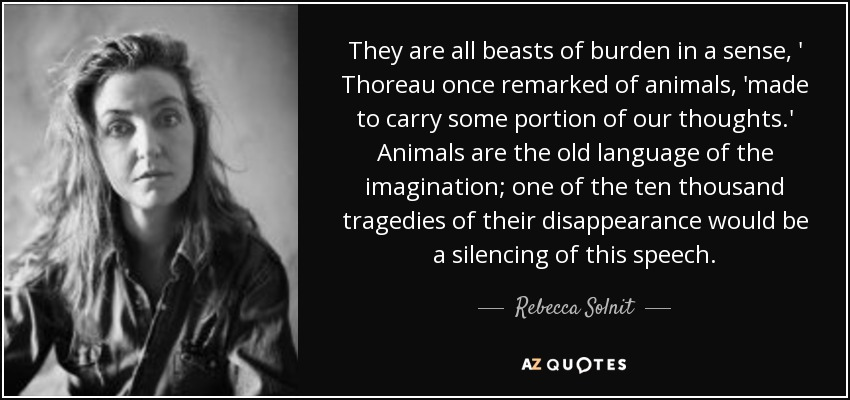 They are all beasts of burden in a sense, ' Thoreau once remarked of animals, 'made to carry some portion of our thoughts.' Animals are the old language of the imagination; one of the ten thousand tragedies of their disappearance would be a silencing of this speech. - Rebecca Solnit