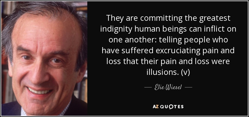 They are committing the greatest indignity human beings can inflict on one another: telling people who have suffered excruciating pain and loss that their pain and loss were illusions. (v) - Elie Wiesel