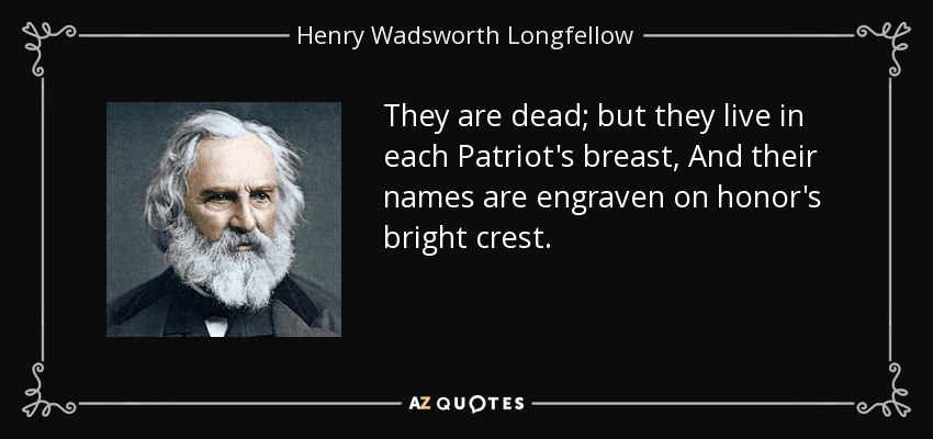 They are dead; but they live in each Patriot's breast, And their names are engraven on honor's bright crest. - Henry Wadsworth Longfellow