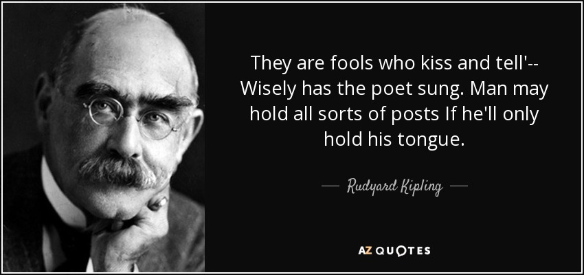 They are fools who kiss and tell'-- Wisely has the poet sung. Man may hold all sorts of posts If he'll only hold his tongue. - Rudyard Kipling