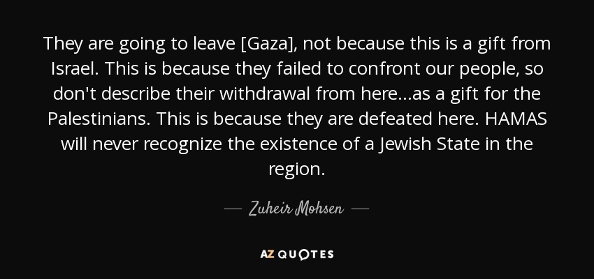 They are going to leave [Gaza], not because this is a gift from Israel. This is because they failed to confront our people, so don't describe their withdrawal from here...as a gift for the Palestinians. This is because they are defeated here. HAMAS will never recognize the existence of a Jewish State in the region. - Zuheir Mohsen