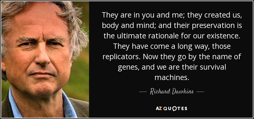 They are in you and me; they created us, body and mind; and their preservation is the ultimate rationale for our existence. They have come a long way, those replicators. Now they go by the name of genes, and we are their survival machines. - Richard Dawkins